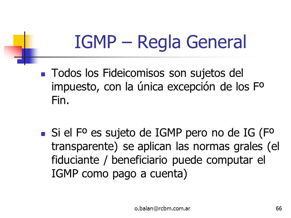 o.balan@rcbm.com.ar66 IGMP – Regla General Todos los Fideicomisos son sujetos del impuesto, con la única excepción de los Fº Fin. Si el Fº es sujeto d