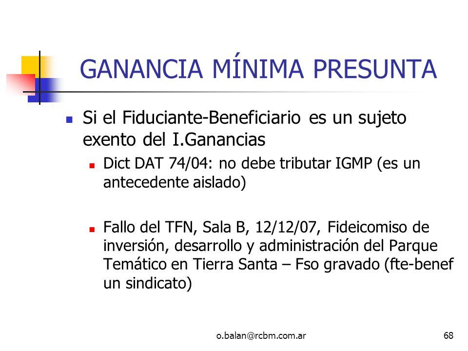 o.balan@rcbm.com.ar68 GANANCIA MÍNIMA PRESUNTA Si el Fiduciante-Beneficiario es un sujeto exento del I.Ganancias Dict DAT 74/04: no debe tributar IGMP