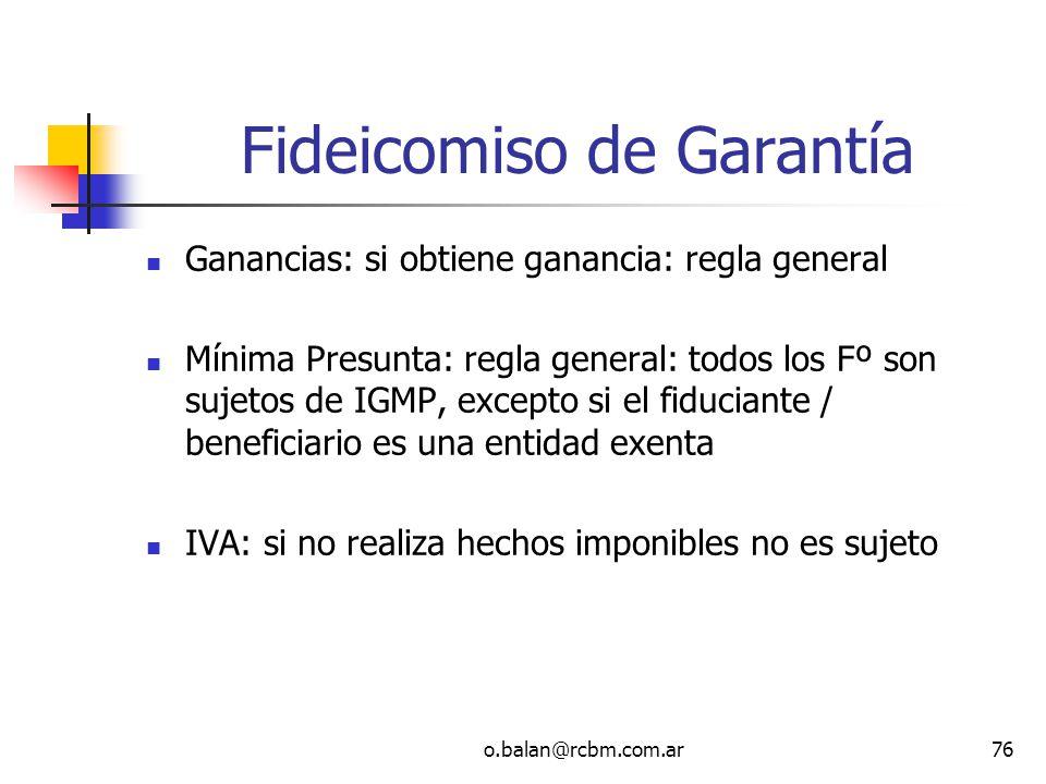 o.balan@rcbm.com.ar76 Fideicomiso de Garantía Ganancias: si obtiene ganancia: regla general Mínima Presunta: regla general: todos los Fº son sujetos d