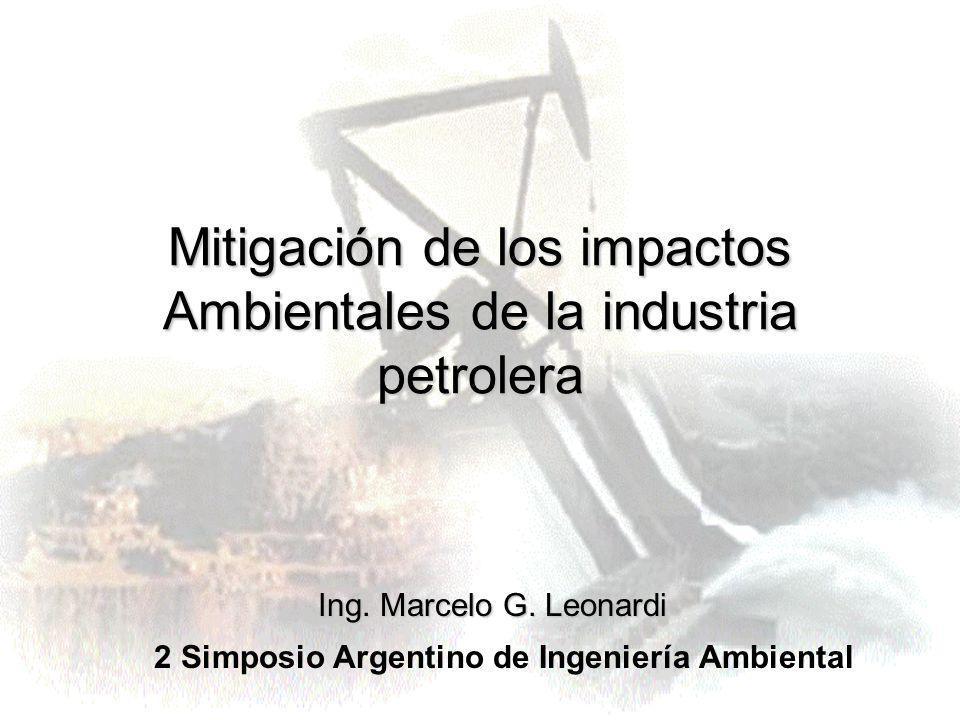 Mitigación de los impactos Ambientales de la industria petrolera 2 Simposio Argentino de Ingeniería Ambiental Ing. Marcelo G. Leonardi