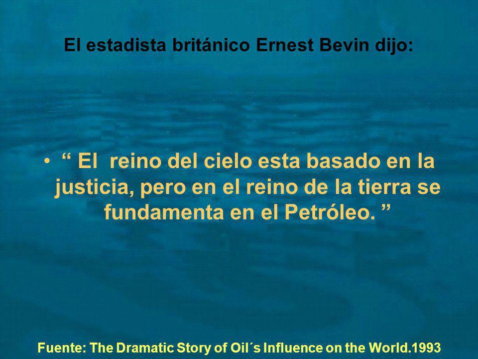 El estadista británico Ernest Bevin dijo: El reino del cielo esta basado en la justicia, pero en el reino de la tierra se fundamenta en el Petróleo. F