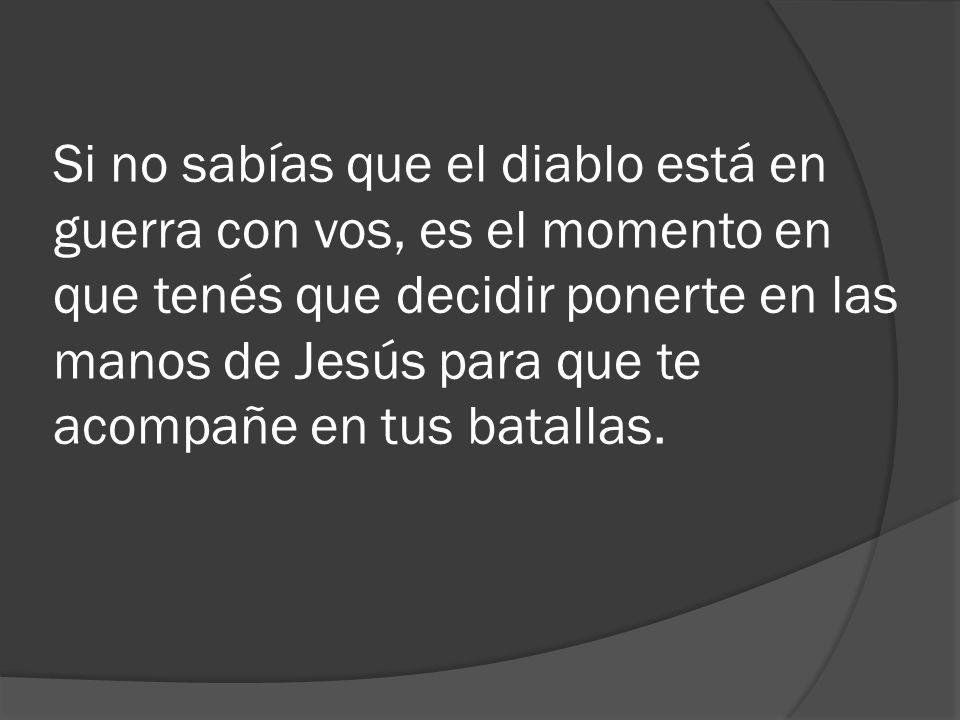 Si no sabías que el diablo está en guerra con vos, es el momento en que tenés que decidir ponerte en las manos de Jesús para que te acompañe en tus ba