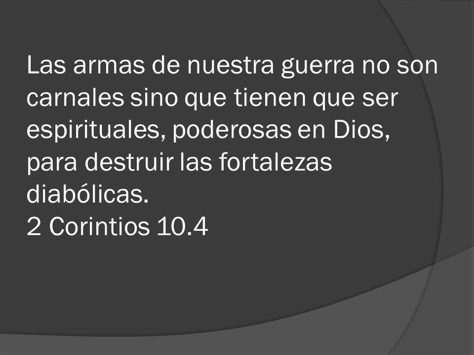 Las armas de nuestra guerra no son carnales sino que tienen que ser espirituales, poderosas en Dios, para destruir las fortalezas diabólicas. 2 Corint