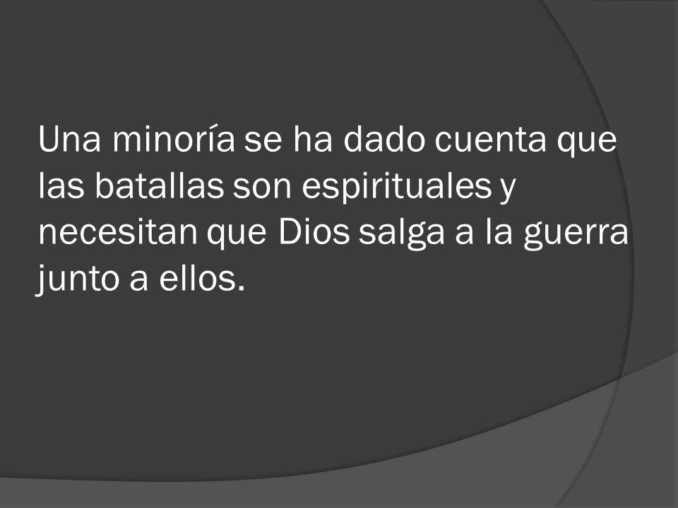 Una minoría se ha dado cuenta que las batallas son espirituales y necesitan que Dios salga a la guerra junto a ellos.