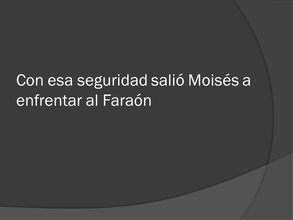 Con esa seguridad salió Moisés a enfrentar al Faraón