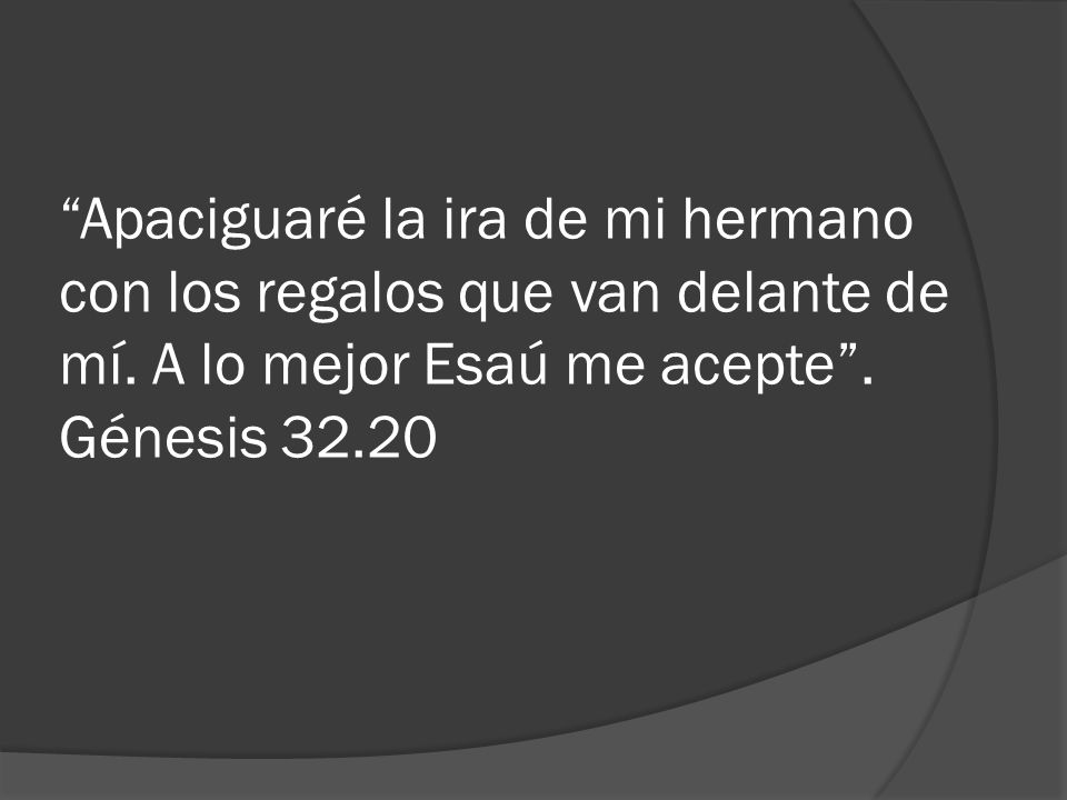 Apaciguaré la ira de mi hermano con los regalos que van delante de mí. A lo mejor Esaú me acepte. Génesis 32.20