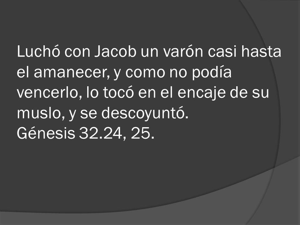 Luchó con Jacob un varón casi hasta el amanecer, y como no podía vencerlo, lo tocó en el encaje de su muslo, y se descoyuntó. Génesis 32.24, 25.