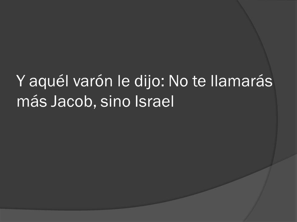 Y aquél varón le dijo: No te llamarás más Jacob, sino Israel