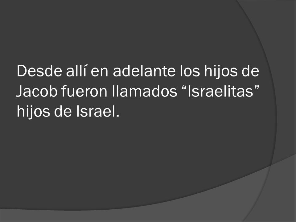 Desde allí en adelante los hijos de Jacob fueron llamados Israelitas hijos de Israel.