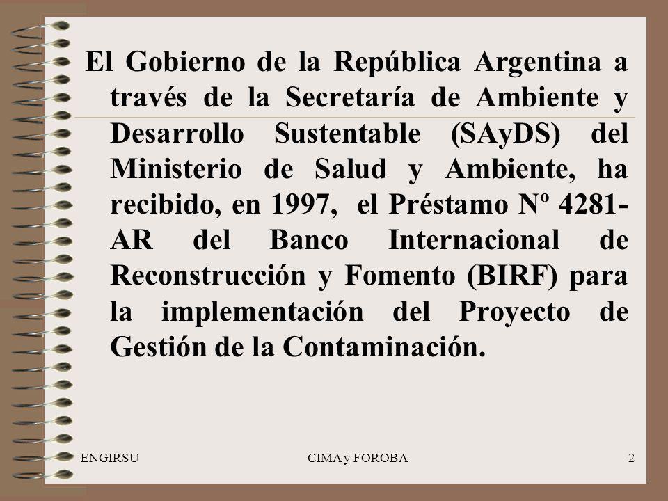 ENGIRSUCIMA y FOROBA2 El Gobierno de la República Argentina a través de la Secretaría de Ambiente y Desarrollo Sustentable (SAyDS) del Ministerio de Salud y Ambiente, ha recibido, en 1997, el Préstamo Nº 4281- AR del Banco Internacional de Reconstrucción y Fomento (BIRF) para la implementación del Proyecto de Gestión de la Contaminación.