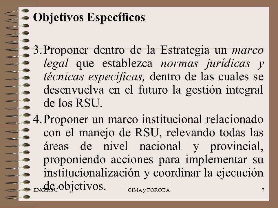 ENGIRSUCIMA y FOROBA7 Objetivos Específicos 3.Proponer dentro de la Estrategia un marco legal que establezca normas jurídicas y técnicas específicas, dentro de las cuales se desenvuelva en el futuro la gestión integral de los RSU.