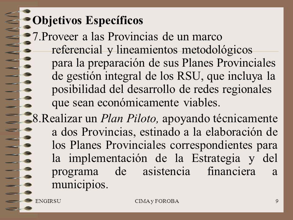 ENGIRSUCIMA y FOROBA9 Objetivos Específicos 7.Proveer a las Provincias de un marco referencial y lineamientos metodológicos para la preparación de sus Planes Provinciales de gestión integral de los RSU, que incluya la posibilidad del desarrollo de redes regionales que sean económicamente viables.