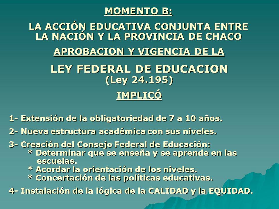 MOMENTO B: LA ACCIÓN EDUCATIVA CONJUNTA ENTRE LA NACIÓN Y LA PROVINCIA DE CHACO APROBACION Y VIGENCIA DE LA LEY FEDERAL DE EDUCACION (Ley 24.195) IMPL