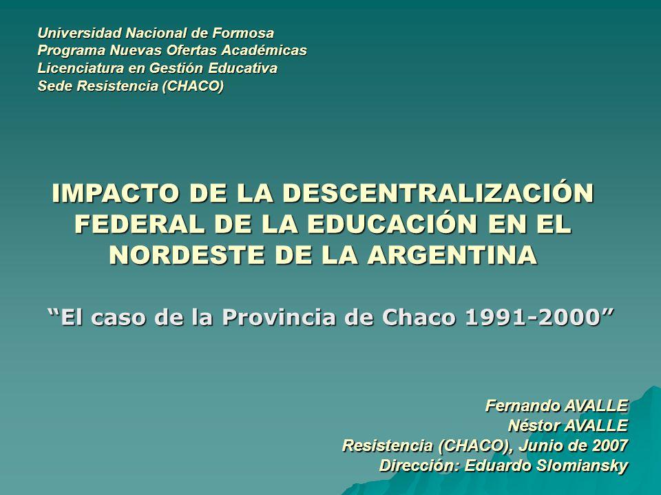 IMPACTO DE LA DESCENTRALIZACIÓN FEDERAL DE LA EDUCACIÓN EN EL NORDESTE DE LA ARGENTINA El caso de la Provincia de Chaco 1991-2000 Universidad Nacional