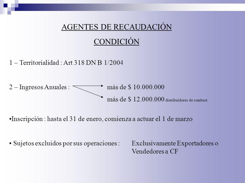 AGENTES DE RECAUDACIÓN CONDICIÓN 1 – Territorialidad : Art 318 DN B 1/2004 2 – Ingresos Anuales : más de $ 10.000.000 más de $ 12.000.000 distribuidor