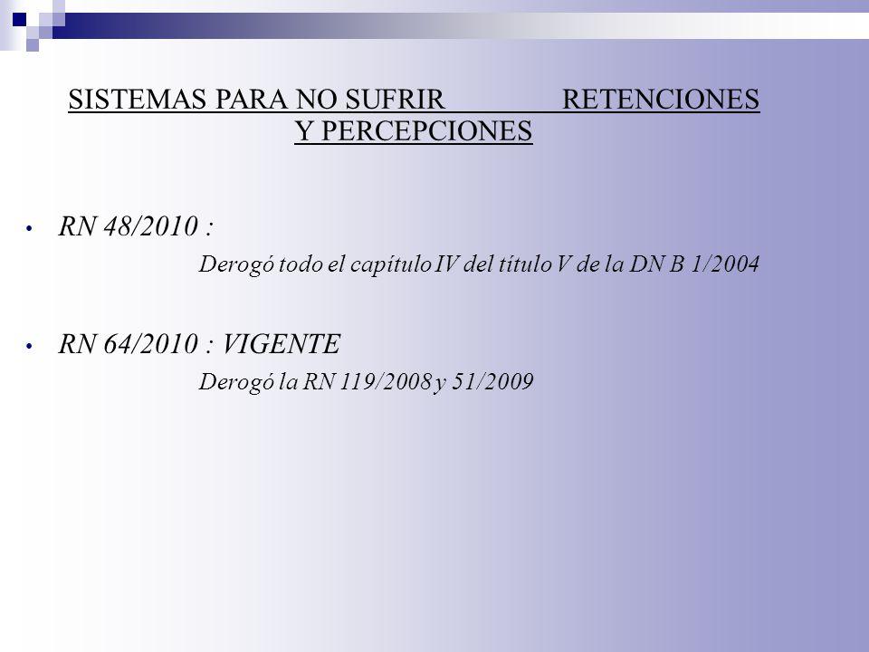 SISTEMAS PARA NO SUFRIR RETENCIONES Y PERCEPCIONES RN 48/2010 : Derogó todo el capítulo IV del título V de la DN B 1/2004 RN 64/2010 : VIGENTE Derogó