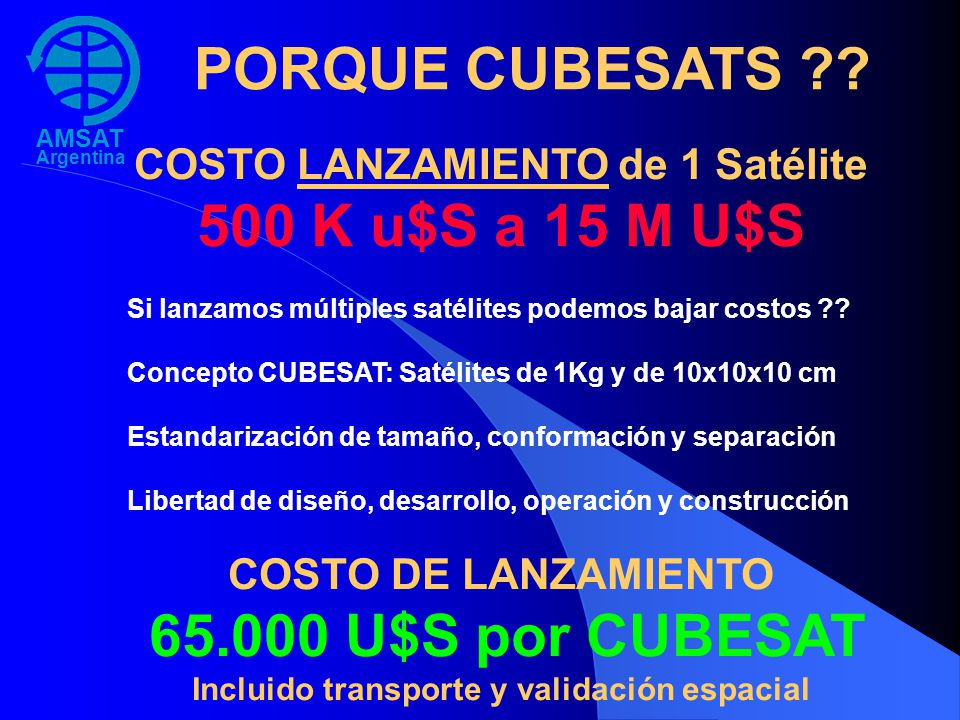 AMSAT Argentina LUSEX – MISION Emergencias, Comunicaciones, Educación y Experimentación Recepción / uplink 435.950 (y 15 frecuencias mas) Transmisión / downlink 145,950 (y 15 frecuencias mas) MODES: (Programmed & selected by Control Stations) 1.CW ID & 12 TLM chnls (15 wpm reduced CW code) 2.CW Robot: Copying and sequential nbr confirming 3.Packet Telemetry: Callsign & TLM of 24 channels 4.Pkt callsign capture: Broadcast last 16 calls heard 5.APRS special commands implementation & Pos by Keps 6.APRS compliant: APRS Repeater conforming standards 7.LAT/LON sat position: Calculated on board by time 8.Received levels: Whole orbit data logs time & S-meter 9.UHF to VHF FM repeater: Activated by subtone 10.Voice anouncements: Ten 5~20 sec (uploadable audio) 11.SSTV: Multiple M1/R36 available images (downloadable) 12.Control & Settings: By Packet or DTMF digits sequence 13.User SSTV/announcement select: By Pkt or DTMF seq 14.Control & Settings: By Packet or DTMF digits sequence