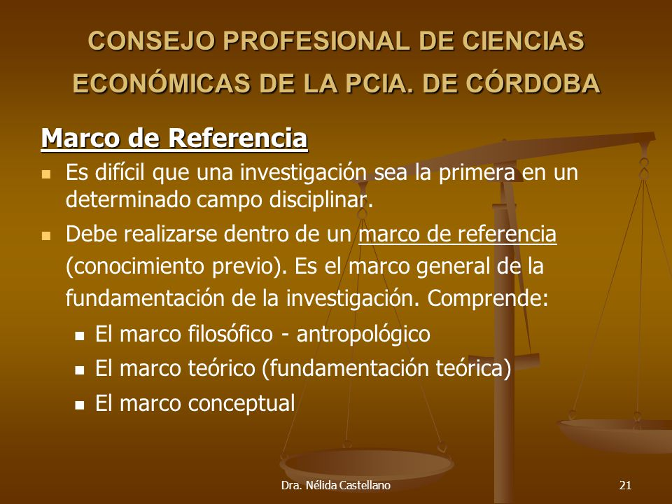 Dra. Nélida Castellano21 CONSEJO PROFESIONAL DE CIENCIAS ECONÓMICAS DE LA PCIA. DE CÓRDOBA Marco de Referencia Es difícil que una investigación sea la