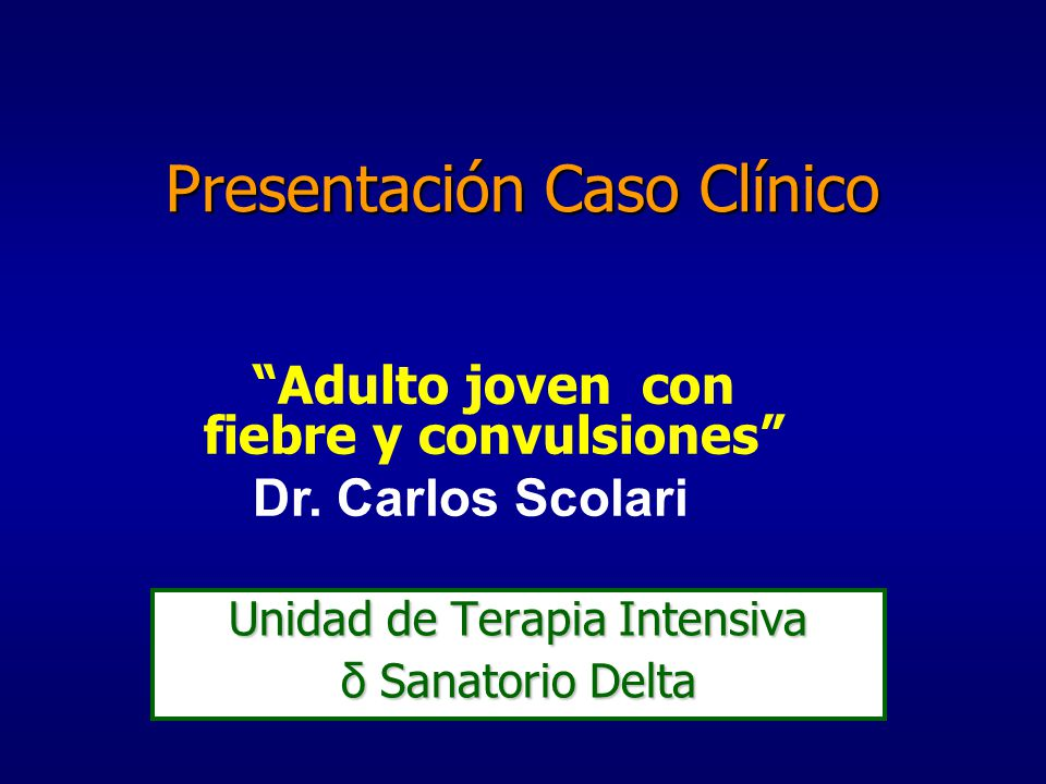 Presentación Caso Clínico Unidad de Terapia Intensiva δ Sanatorio Delta Adulto joven con fiebre y convulsiones Dr. Carlos Scolari
