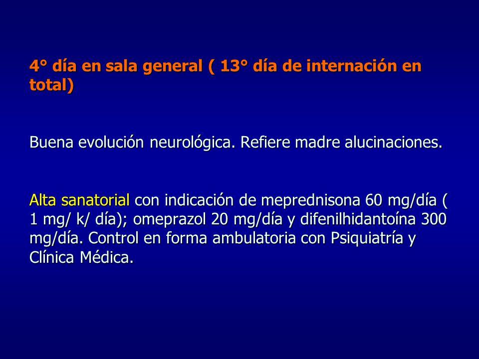 4° día en sala general ( 13° día de internación en total) Buena evolución neurológica. Refiere madre alucinaciones. Alta sanatorial con indicación de
