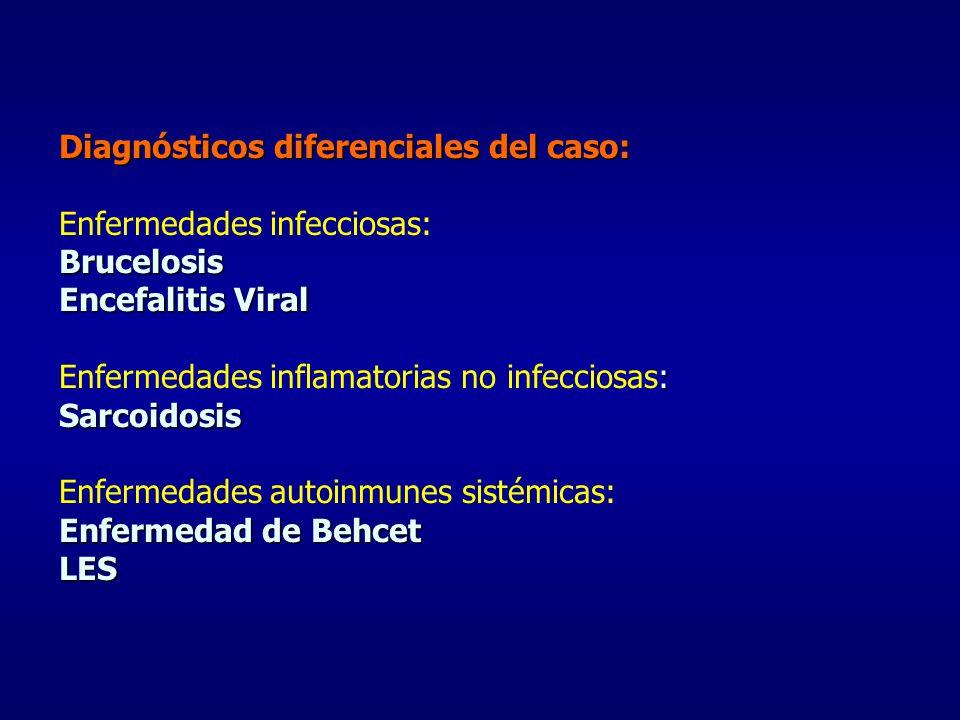 Diagnósticos diferenciales del caso: Brucelosis Encefalitis Viral : Sarcoidosis Enfermedad de Behcet LES Diagnósticos diferenciales del caso: Enfermed