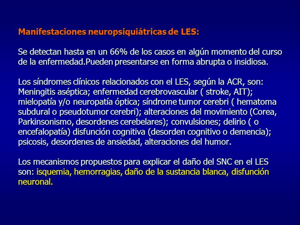 Manifestaciones neuropsiquiátricas de LES: Se detectan hasta en un 66% de los casos en algún momento del curso de la enfermedad.Pueden presentarse en