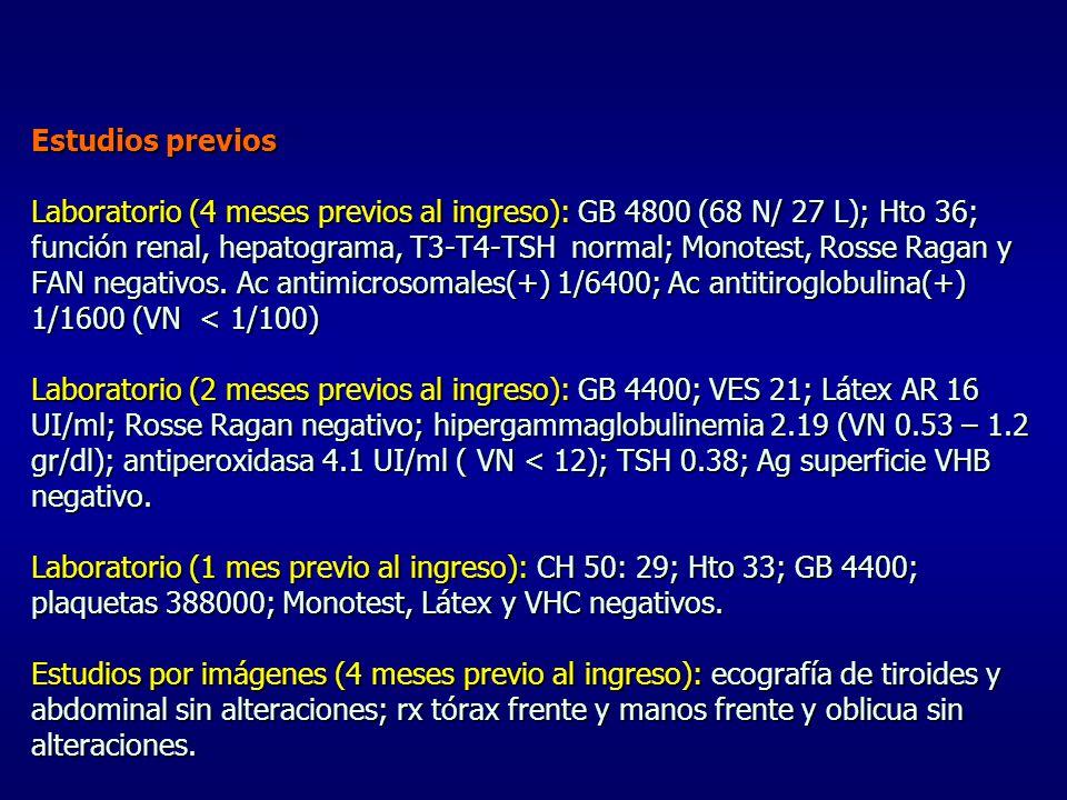 Estudios previos Laboratorio (4 meses previos al ingreso): GB 4800 (68 N/ 27 L); Hto 36; función renal, hepatograma, T3-T4-TSH normal; Monotest, Rosse