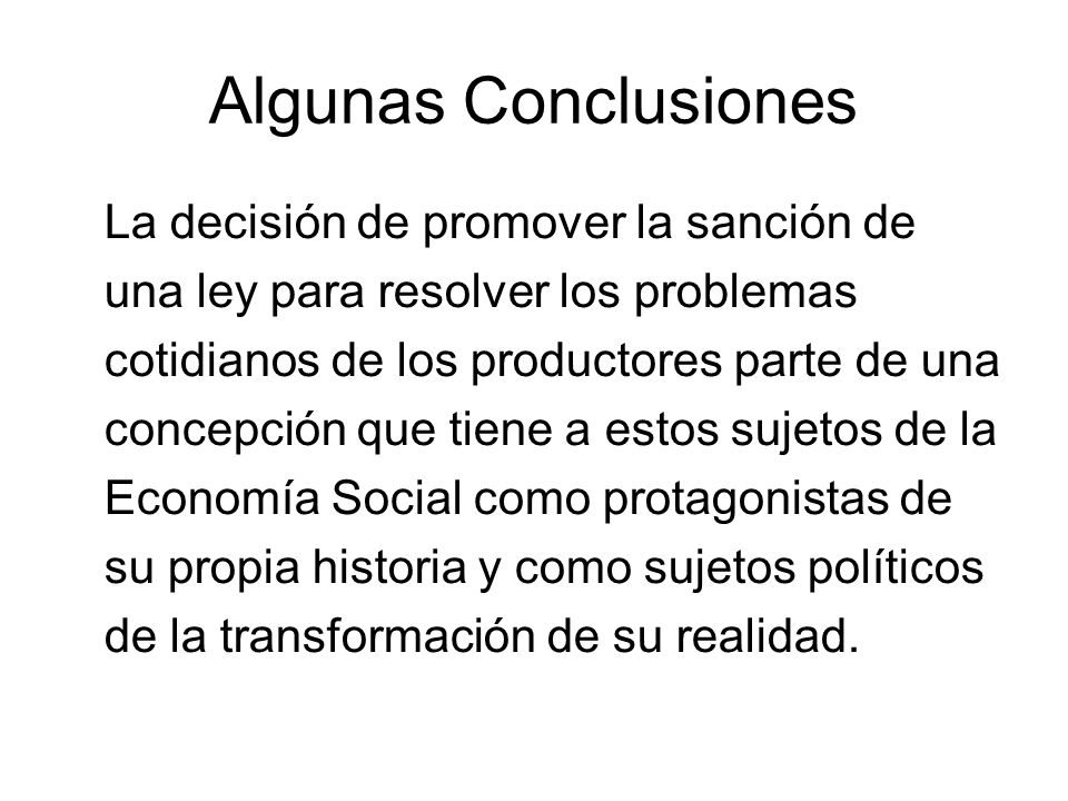Algunas Conclusiones La decisión de promover la sanción de una ley para resolver los problemas cotidianos de los productores parte de una concepción q
