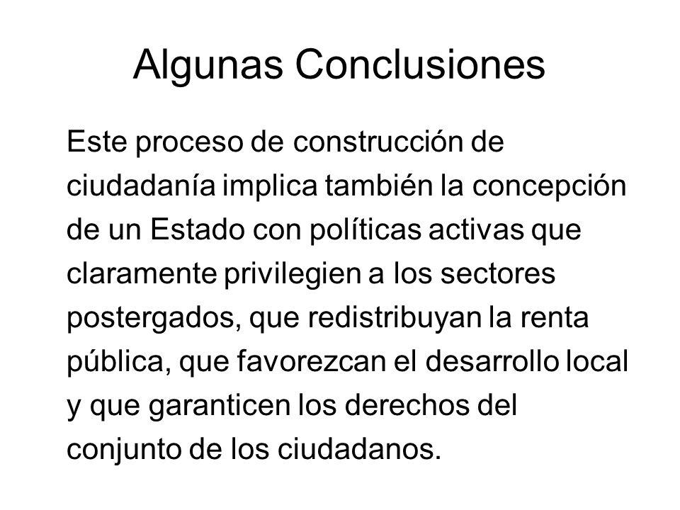 Algunas Conclusiones Este proceso de construcción de ciudadanía implica también la concepción de un Estado con políticas activas que claramente privil