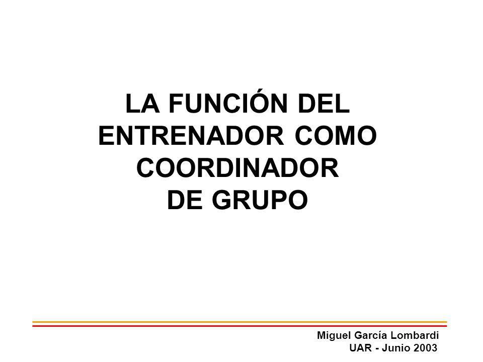 Miguel García Lombardi UAR - Junio 2003 LA FUNCIÓN DEL ENTRENADOR COMO COORDINADOR DE GRUPO