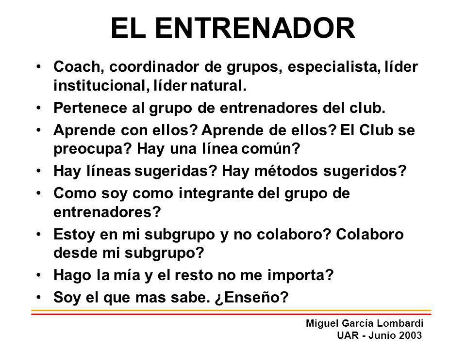 Miguel García Lombardi UAR - Junio 2003 EL ENTRENADOR Coach, coordinador de grupos, especialista, líder institucional, líder natural. Pertenece al gru