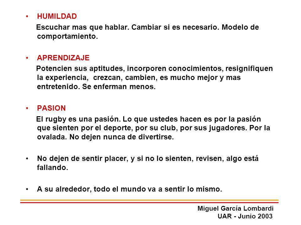Miguel García Lombardi UAR - Junio 2003 HUMILDAD Escuchar mas que hablar. Cambiar si es necesario. Modelo de comportamiento. APRENDIZAJE Potencien sus