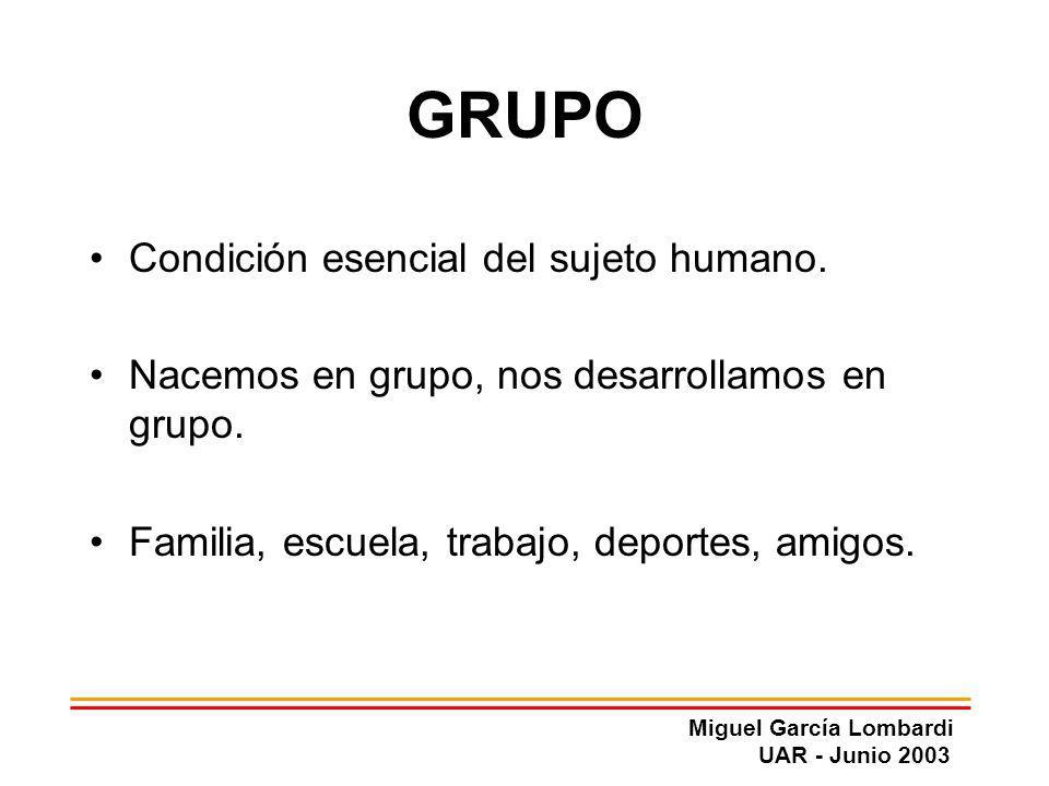 Miguel García Lombardi UAR - Junio 2003 GRUPO Condición esencial del sujeto humano. Nacemos en grupo, nos desarrollamos en grupo. Familia, escuela, tr