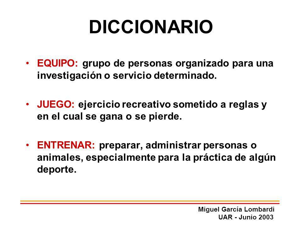 Miguel García Lombardi UAR - Junio 2003 DICCIONARIO EQUIPO: grupo de personas organizado para una investigación o servicio determinado. JUEGO: ejercic