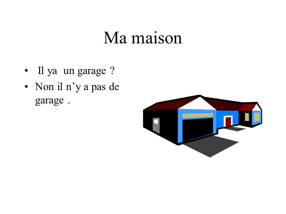 Ma maison Il ya un garage ? Non il ny a pas de garage.