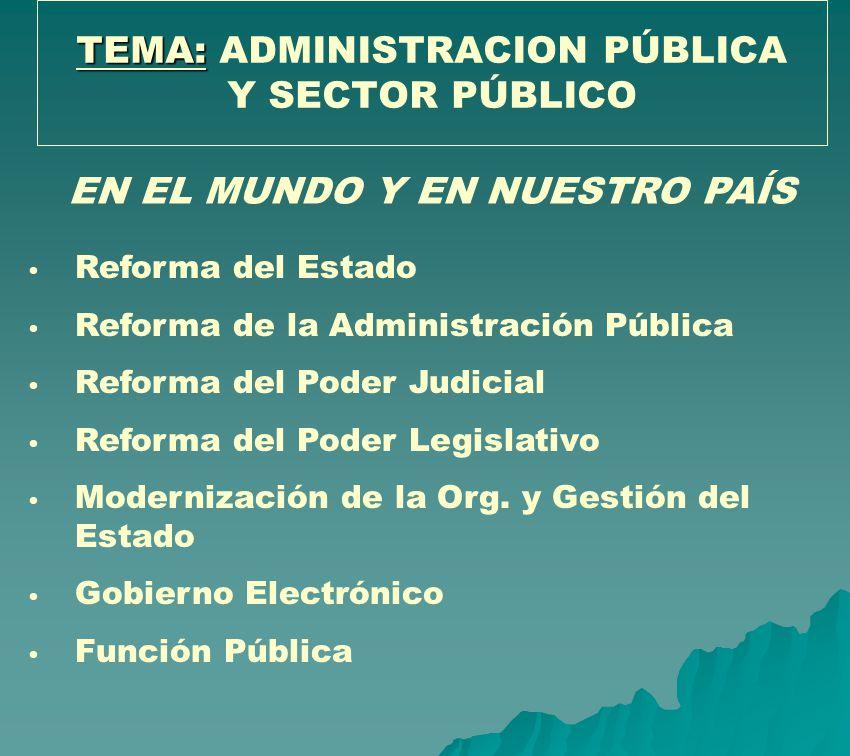 TEMA: TEMA: ADMINISTRACION PÚBLICA Y SECTOR PÚBLICO Reforma del Estado Reforma de la Administración Pública Reforma del Poder Judicial Reforma del Pod