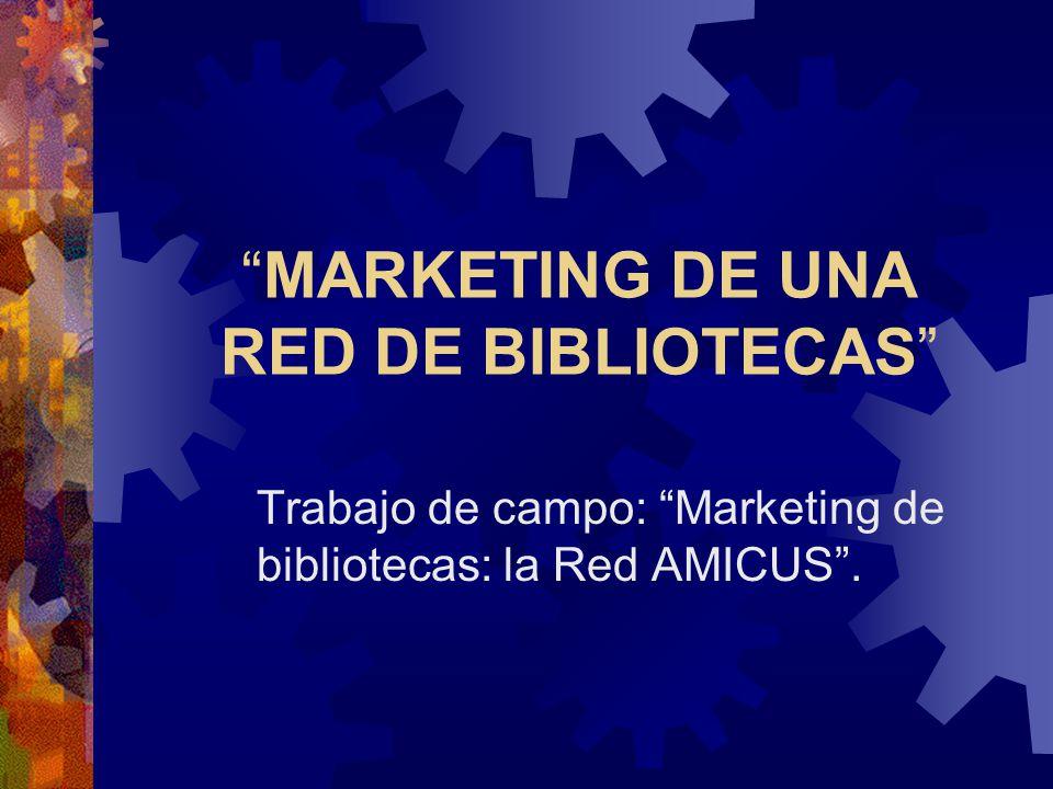 MARKETING DE UNA RED DE BIBLIOTECAS Trabajo de campo: Marketing de bibliotecas: la Red AMICUS.