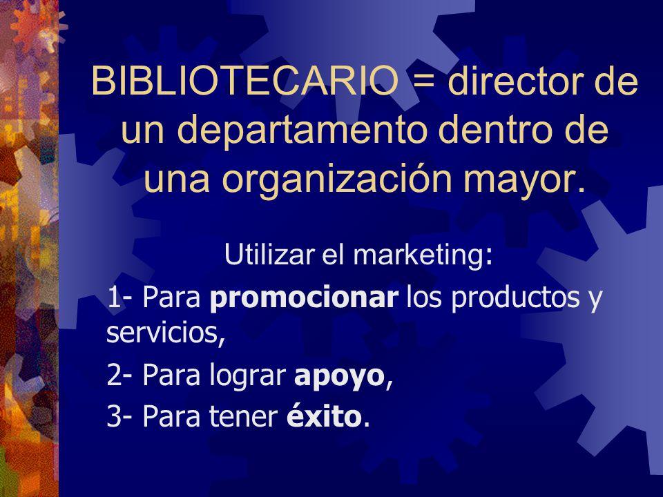 BIBLIOTECARIO = director de un departamento dentro de una organización mayor. Utilizar el marketing : 1- Para promocionar los productos y servicios, 2