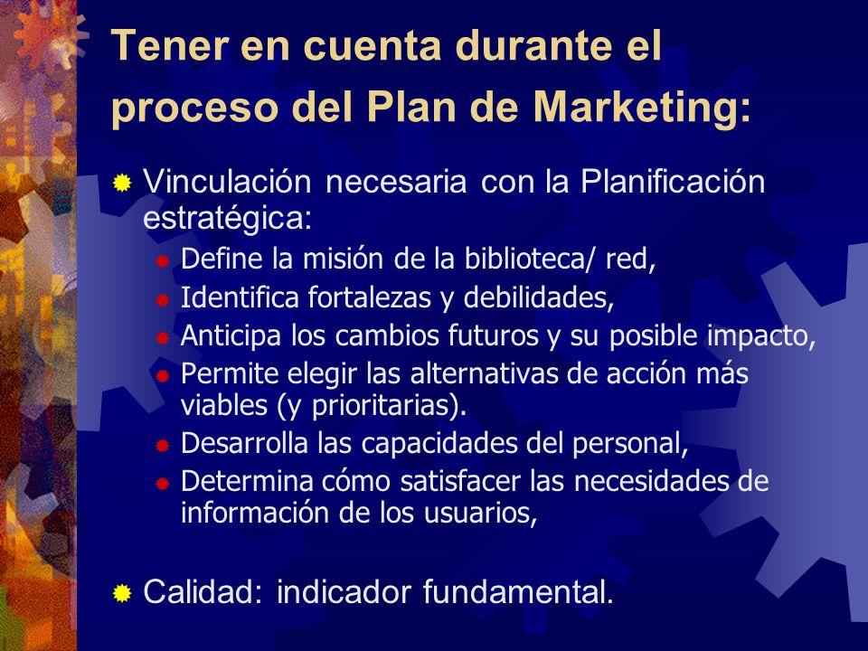 Tener en cuenta durante el proceso del Plan de Marketing: Vinculación necesaria con la Planificación estratégica: Define la misión de la biblioteca/ red, Identifica fortalezas y debilidades, Anticipa los cambios futuros y su posible impacto, Permite elegir las alternativas de acción más viables (y prioritarias).