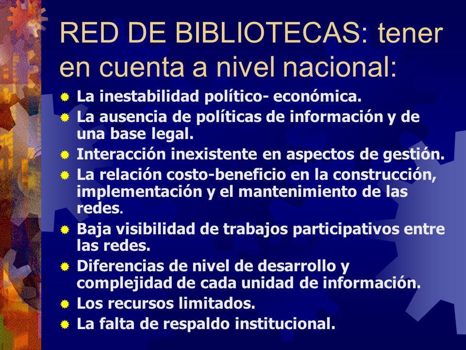 RED DE BIBLIOTECAS: tener en cuenta a nivel nacional: La inestabilidad político- económica. La ausencia de políticas de información y de una base lega