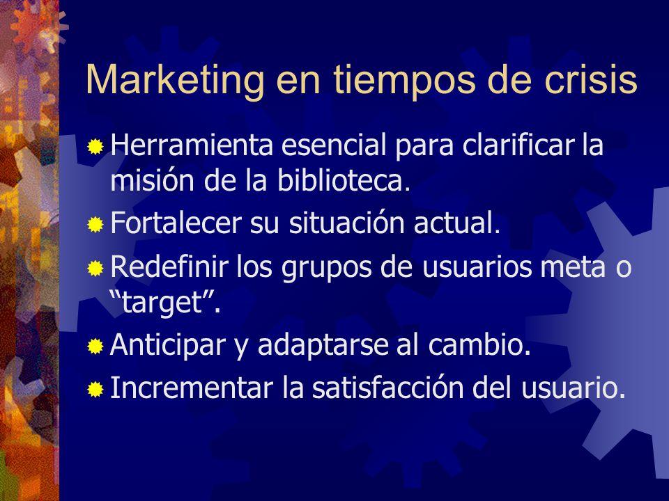Marketing en tiempos de crisis Herramienta esencial para clarificar la misión de la biblioteca. Fortalecer su situación actual. Redefinir los grupos d