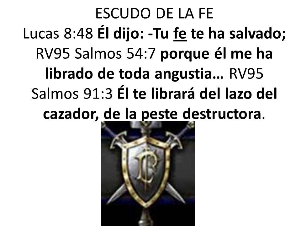 ESCUDO DE LA FE Lucas 8:48 Él dijo: -Tu fe te ha salvado; RV95 Salmos 54:7 porque él me ha librado de toda angustia… RV95 Salmos 91:3 Él te librará de