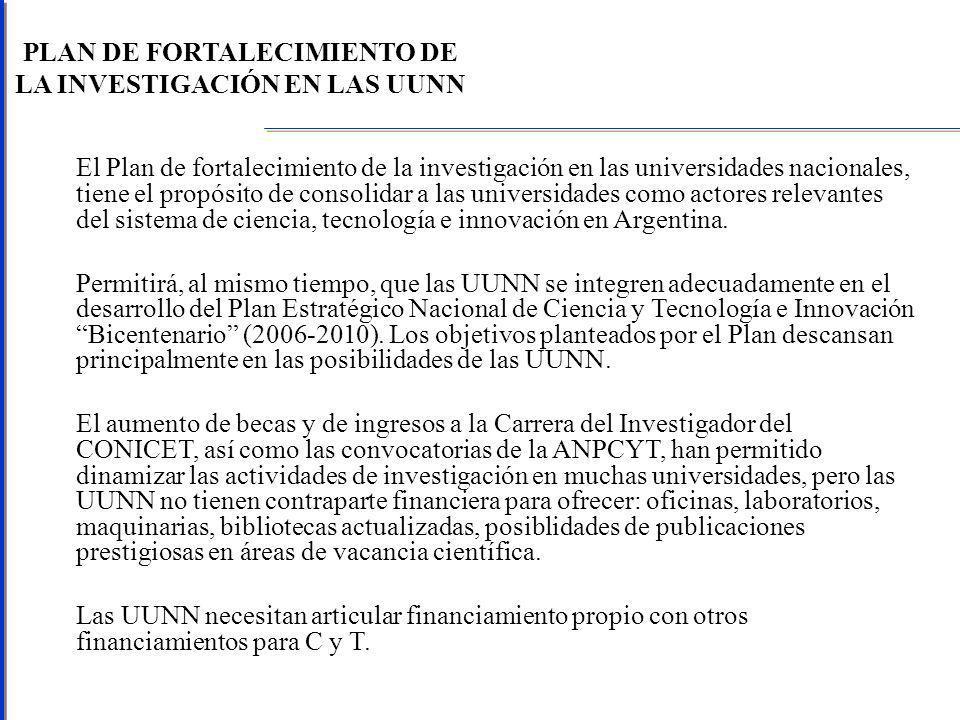 PLAN DE FORTALECIMIENTO DE LA INVESTIGACIÓN EN LAS UUNN El Plan de fortalecimiento de la investigación en las universidades nacionales, tiene el propósito de consolidar a las universidades como actores relevantes del sistema de ciencia, tecnología e innovación en Argentina.