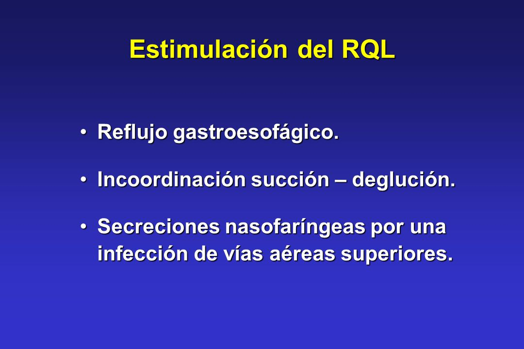 Estimulación del RQL Reflujo gastroesofágico.Reflujo gastroesofágico. Incoordinación succión – deglución.Incoordinación succión – deglución. Secrecion