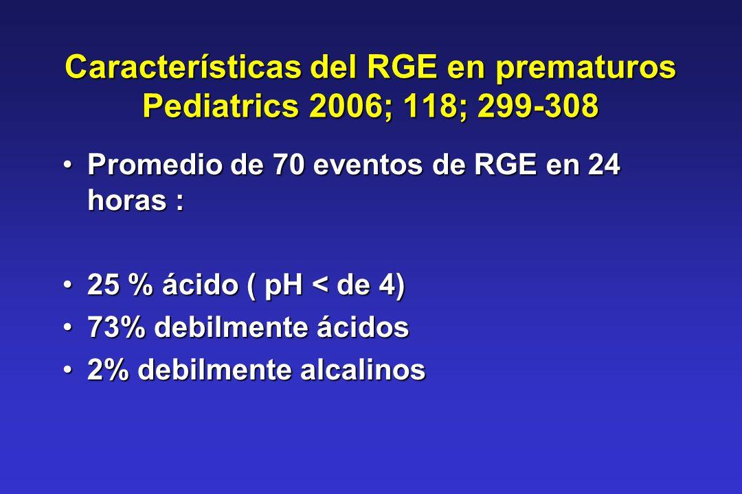 Características del RGE en prematuros Pediatrics 2006; 118; 299-308 Promedio de 70 eventos de RGE en 24 horas :Promedio de 70 eventos de RGE en 24 hor