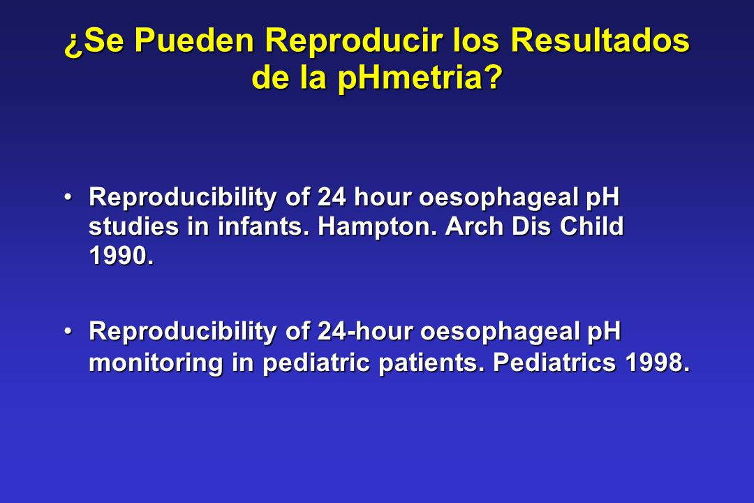¿Se Pueden Reproducir los Resultados de la pHmetria? Reproducibility of 24 hour oesophageal pH studies in infants. Hampton. Arch Dis Child 1990.Reprod