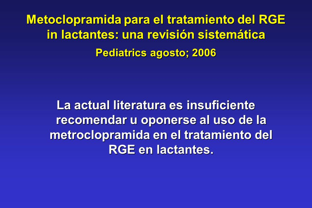 Metoclopramida para el tratamiento del RGE in lactantes: una revisión sistemática Pediatrics agosto; 2006 La actual literatura es insuficiente recomen