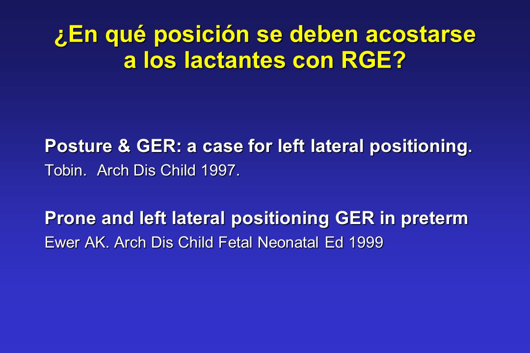 ¿En qué posición se deben acostarse a los lactantes con RGE? Posture & GER: a case for left lateral positioning. Tobin. Arch Dis Child 1997. Prone and