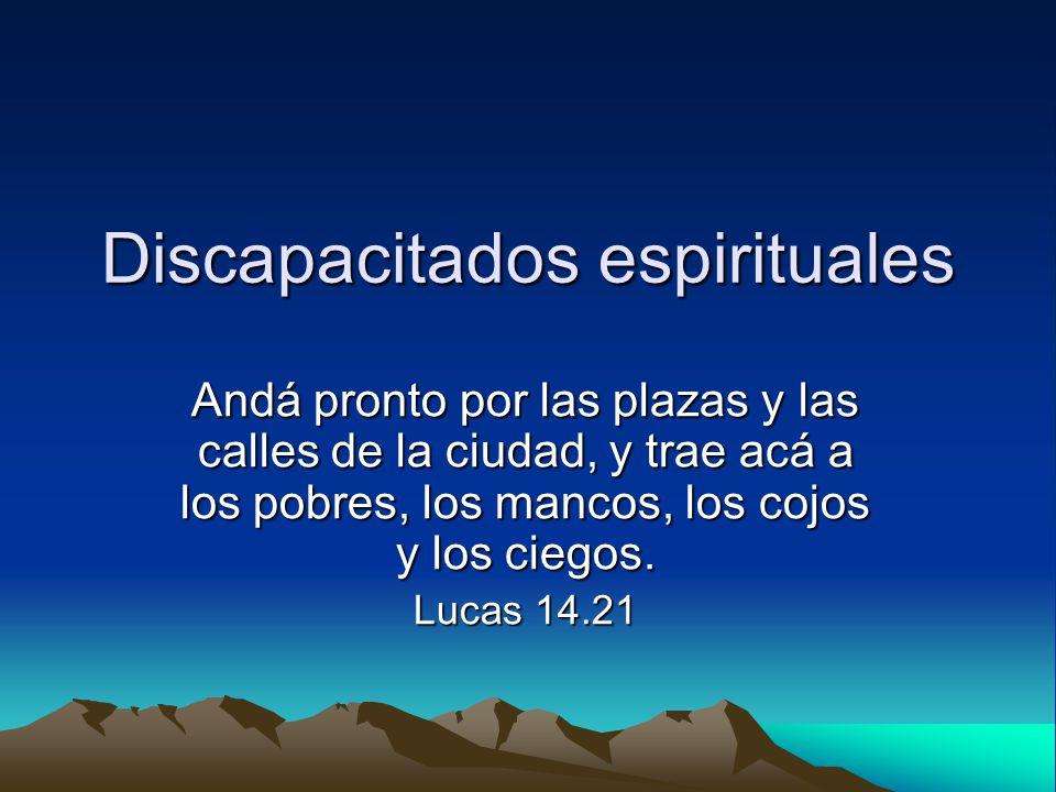 Discapacitados espirituales Andá pronto por las plazas y las calles de la ciudad, y trae acá a los pobres, los mancos, los cojos y los ciegos. Lucas 1