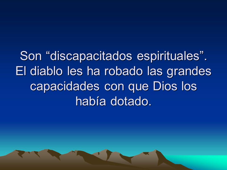 Son discapacitados espirituales. El diablo les ha robado las grandes capacidades con que Dios los había dotado.